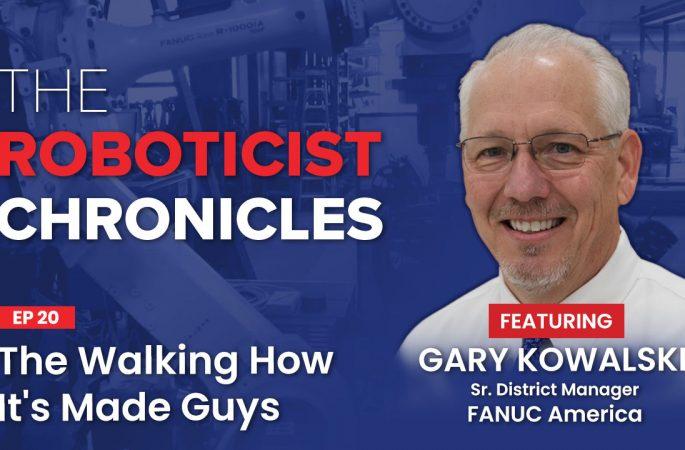 Gary Kowalski, The Roboticist Chronicles Podcast, The Walking How It's Made Guys, Fanuc Robotics, robotic integration
