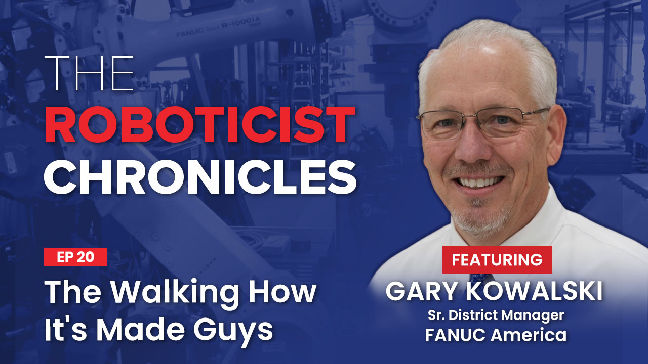 Gary Kowalski, The Roboticist Chronicles Podcast, The Walking How It's Made Guys, Fanuc Robotics, robotic integration