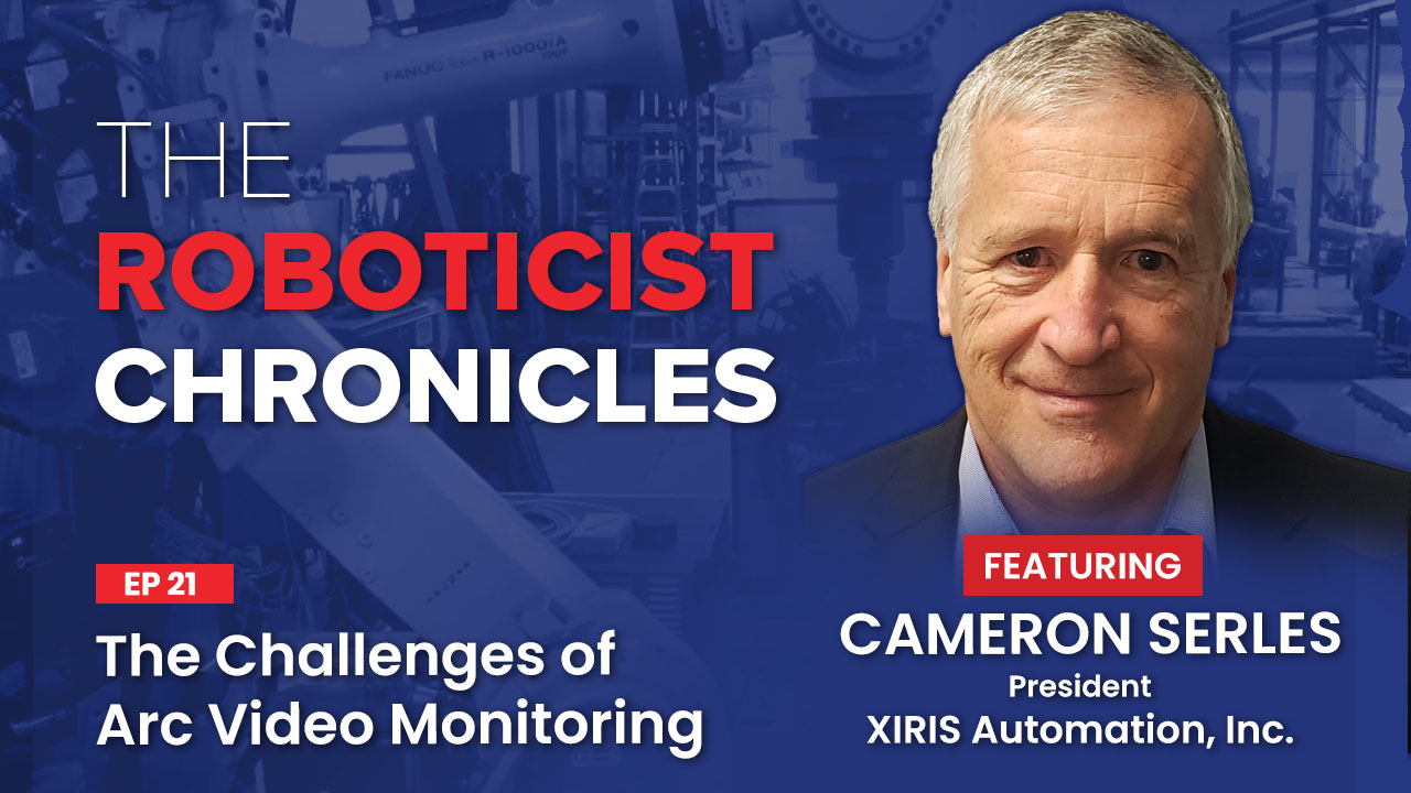 Cameron Serles, The Roboticist Chronicles Podcast, The Challenges of Arc Video Monitoring, Xiris Automation, weld vision system